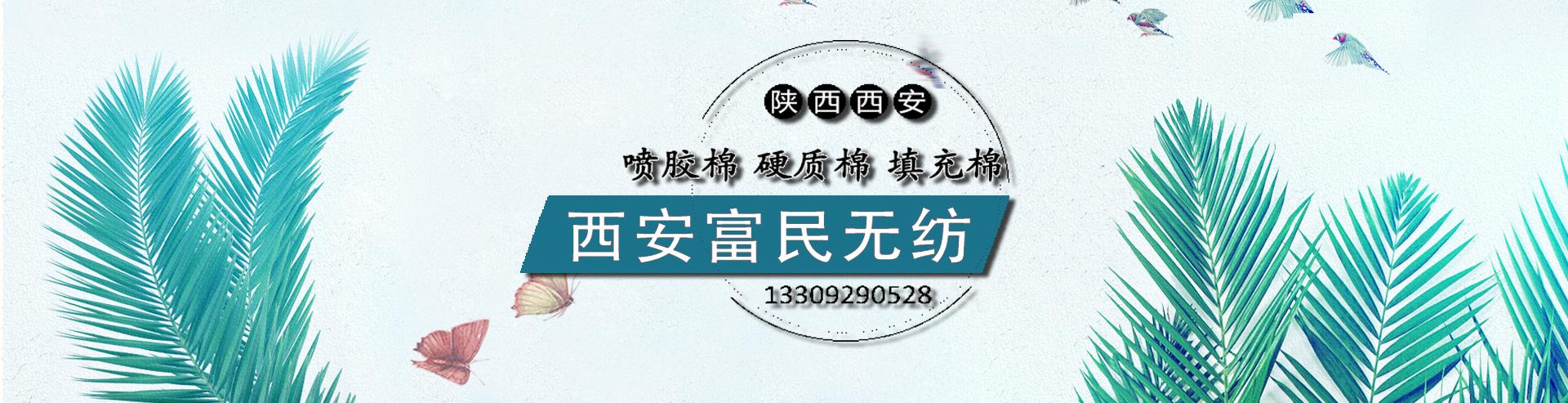 西安富民无纺有限公司是西北专业喷胶棉、复合棉、针刺棉、硬质棉、填充棉、手塞棉生产基地